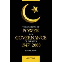 The Culture of Power and Governance of Pakistan 1947-2008